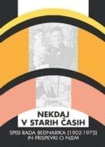 NEKDAJ V STARIH ČASIH - Spisi Rada Bednarika (1902-1975) in prispevki o njem